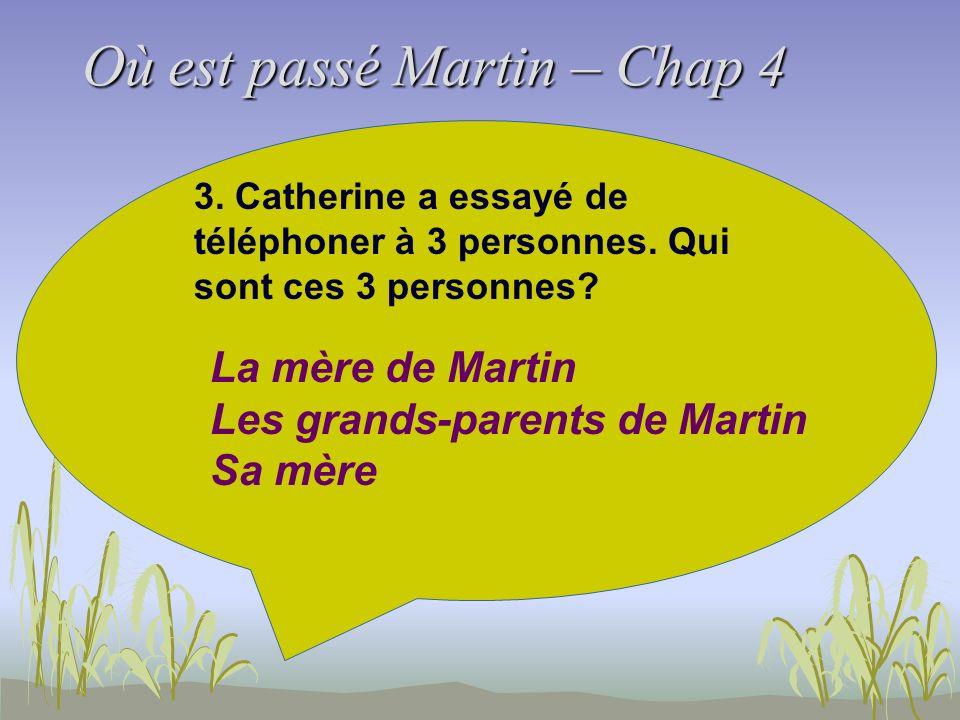 Où est passé Martin – Chap 4 3. Catherine a essayé de téléphoner à 3 personnes. Qui sont ces 3 personnes? La mère de Martin Les grands-parents de Mart