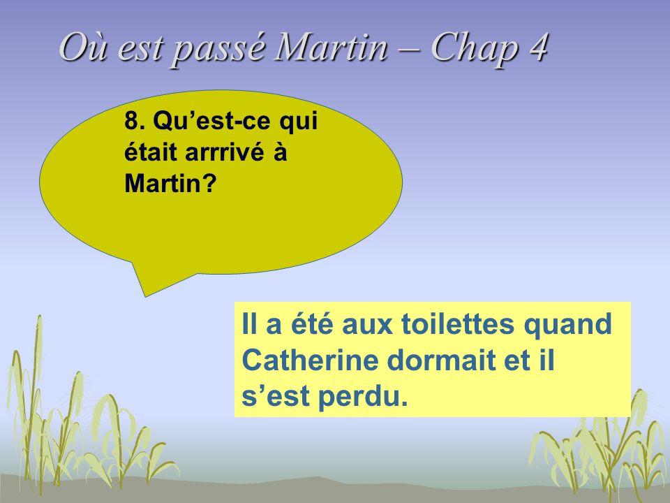 Où est passé Martin – Chap 4 8. Quest-ce qui était arrrivé à Martin? Il a été aux toilettes quand Catherine dormait et iI sest perdu.