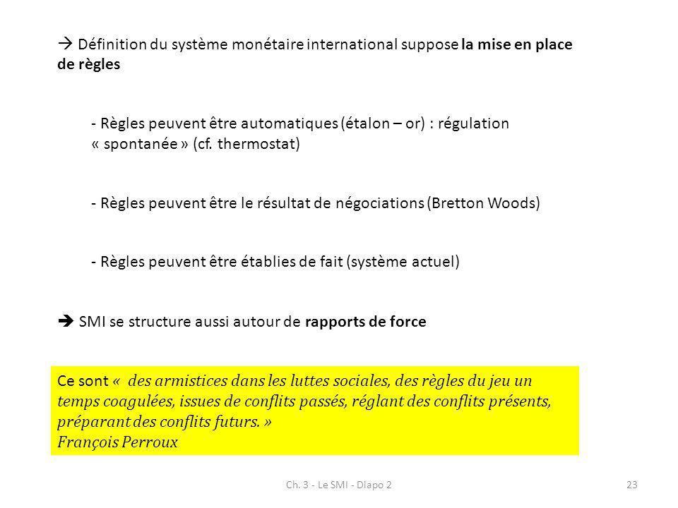 Ch. 3 - Le SMI - Diapo 223 Définition du système monétaire international suppose la mise en place de règles - Règles peuvent être automatiques (étalon