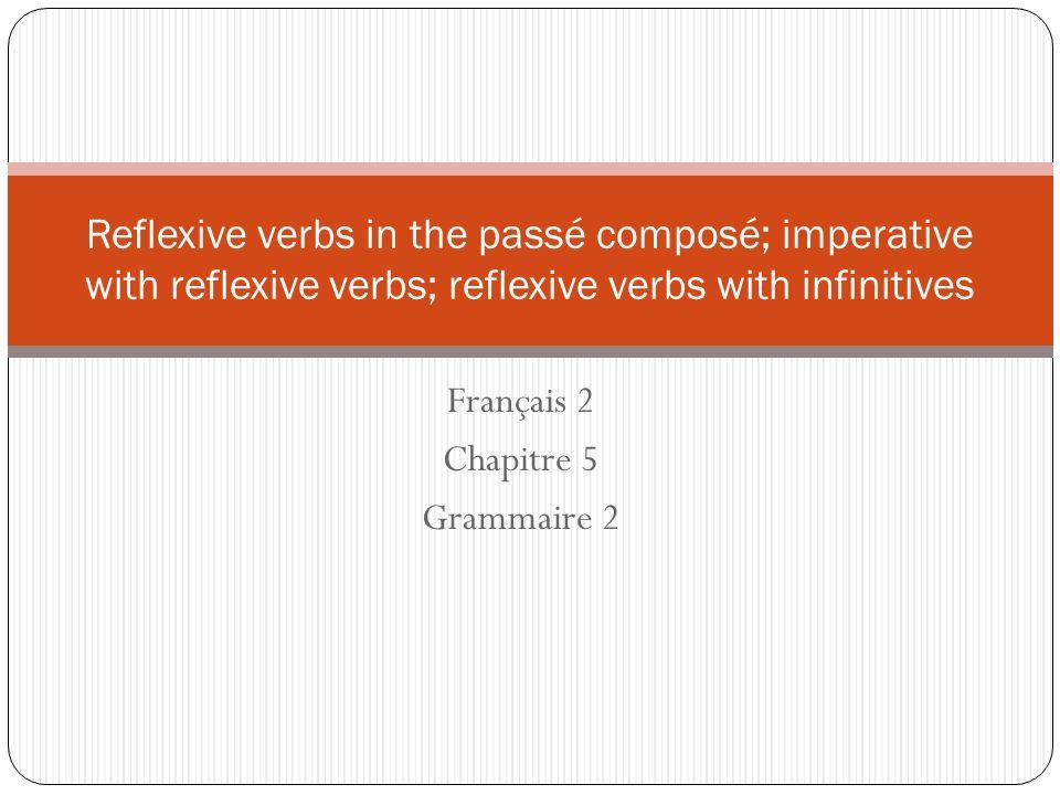 Français 2 Chapitre 5 Grammaire 2 Reflexive verbs in the passé composé; imperative with reflexive verbs; reflexive verbs with infinitives