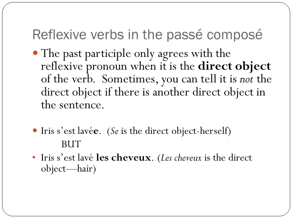 Reflexive verbs in the passé composé The past participle only agrees with the reflexive pronoun when it is the direct object of the verb. Sometimes, y