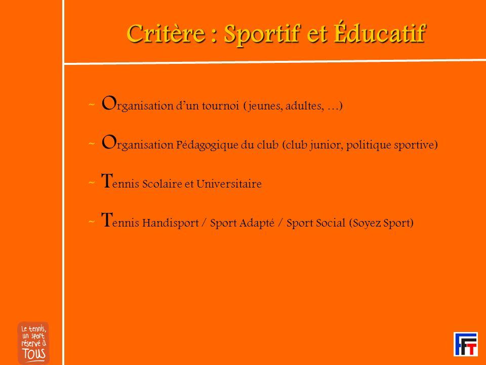 Critère : Sportif et Éducatif - O rganisation dun tournoi (jeunes, adultes, …) - O rganisation Pédagogique du club (club junior, politique sportive) - T ennis Scolaire et Universitaire - T ennis Handisport / Sport Adapté / Sport Social (Soyez Sport)