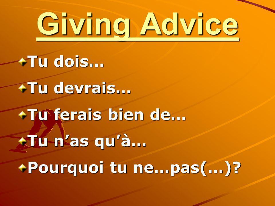 Giving Advice Tu dois… Tu devrais… Tu ferais bien de… Tu nas quà… Pourquoi tu ne…pas(…)?