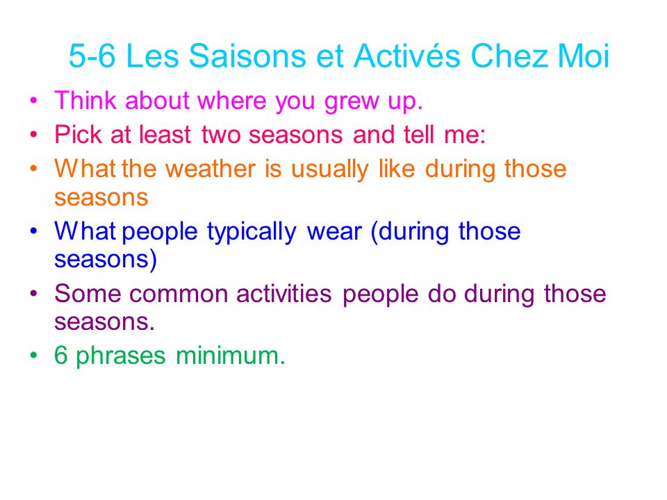 5-6 Les Saisons et Activés Chez Moi Think about where you grew up. Pick at least two seasons and tell me: What the weather is usually like during thos