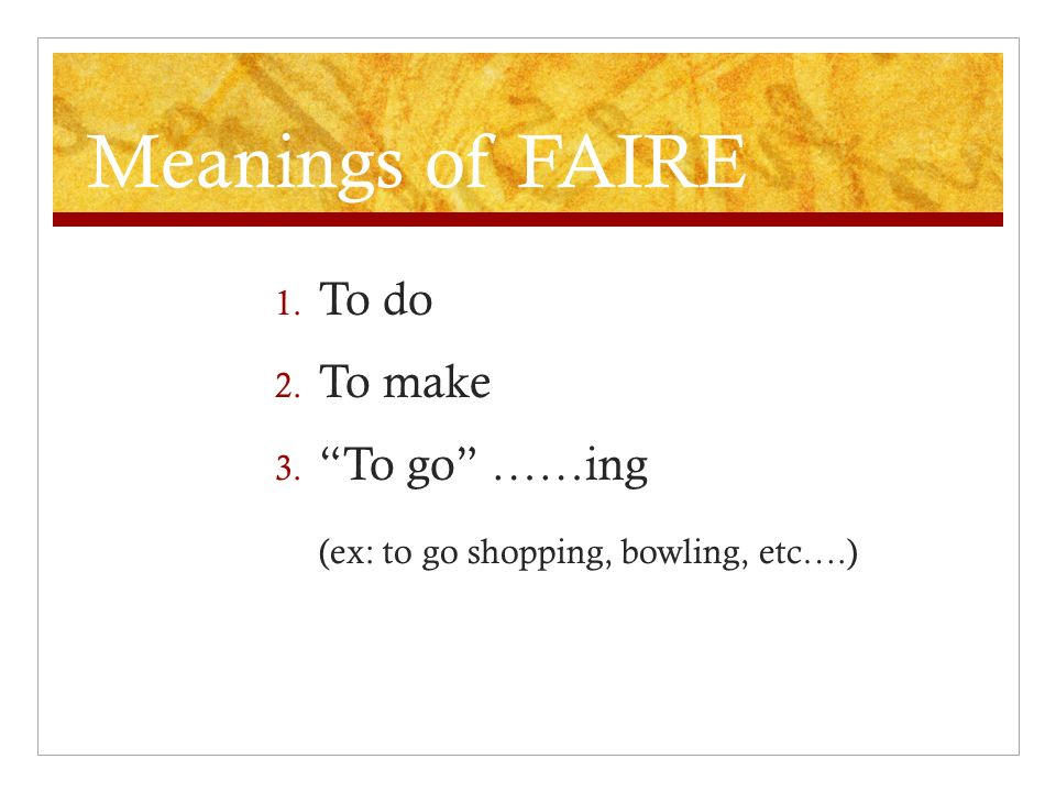 Meanings of FAIRE 1. To do 2. To make 3. To go ……ing (ex: to go shopping, bowling, etc….)