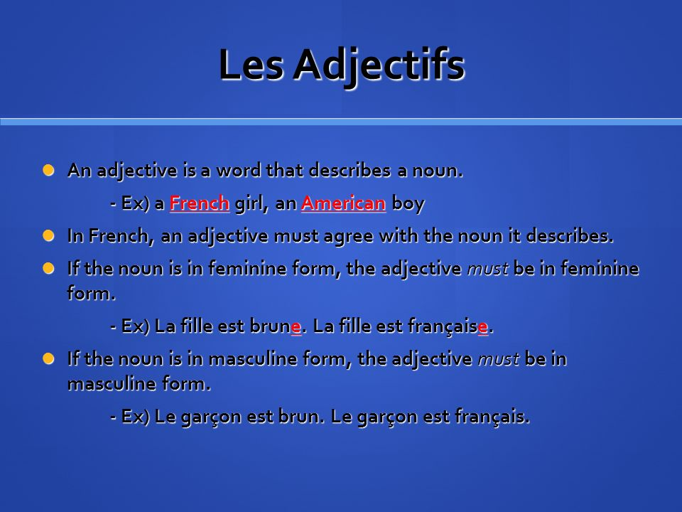 Les Adjectifs An adjective is a word that describes a noun. An adjective is a word that describes a noun. - Ex) a French girl, an American boy In Fren