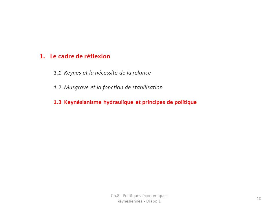 1.Le cadre de réflexion 1.1Keynes et la nécessité de la relance 1.2Musgrave et la fonction de stabilisation 1.3Keynésianisme hydraulique et principes de politique Ch.8 - Politiques économiques keynesiennes - Diapo 1 10