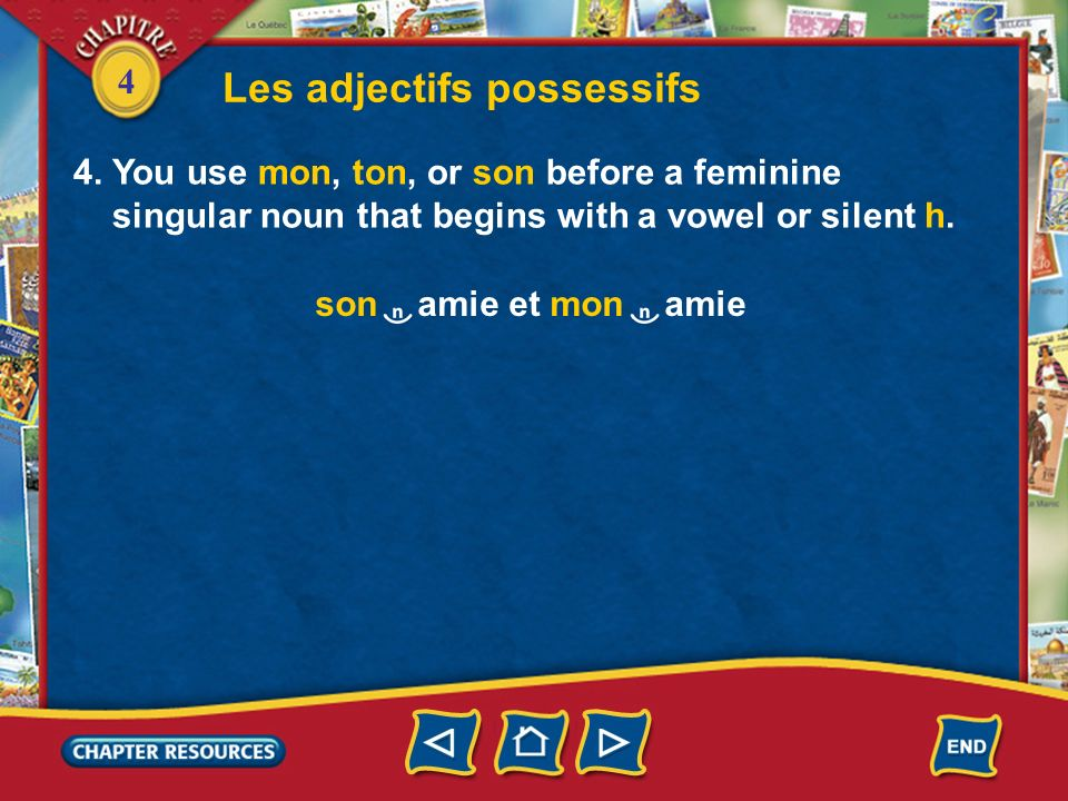 4 Les adjectifs possessifs 4. You use mon, ton, or son before a feminine singular noun that begins with a vowel or silent h. son amie et mon amie