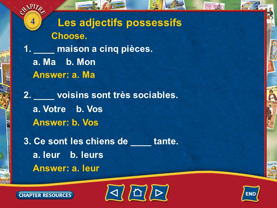 4 Les adjectifs possessifs Answer: a. Ma 1. ____ maison a cinq pièces. a. Ma b. Mon Answer: b. Vos 2. ____ voisins sont très sociables. a. Votre b. Vo