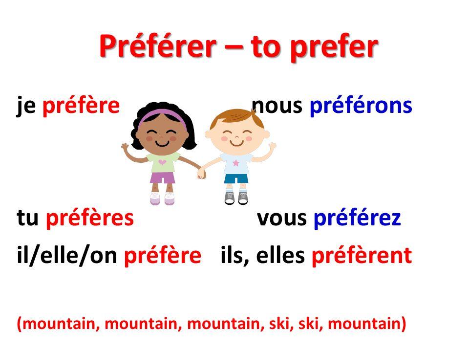 Préférer – to prefer je préfère nous préférons tu préfères vous préférez il/elle/on préfère ils, elles préfèrent (mountain, mountain, mountain, ski, ski, mountain)