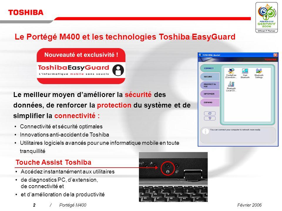 Février 20062/Portégé M400 Le meilleur moyen daméliorer la sécurité des données, de renforcer la protection du système et de simplifier la connectivité : Touche Assist Toshiba Accédez instantanément aux utilitaires de diagnostics PC, dextension, de connectivité et et damélioration de la productivité Connectivité et sécurité optimales Innovations anti-accident de Toshiba Utilitaires logiciels avancés pour une informatique mobile en toute tranquillité Le Portégé M400 et les technologies Toshiba EasyGuard