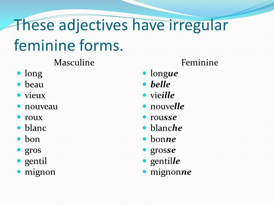 These adjectives have irregular feminine forms. Masculine long beau vieux nouveau roux blanc bon gros gentil mignon Feminine longue belle vieille nouv