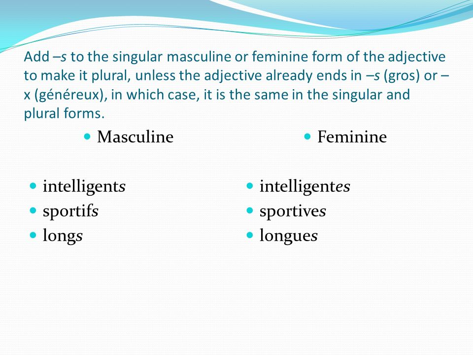 Add –s to the singular masculine or feminine form of the adjective to make it plural, unless the adjective already ends in –s (gros) or – x (généreux)