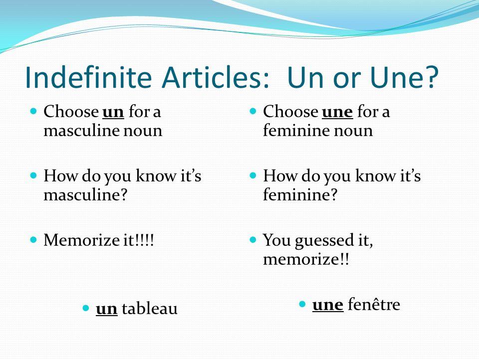 Indefinite Articles: Un or Une? Choose un for a masculine noun How do you know its masculine? Memorize it!!!! un tableau Choose une for a feminine nou