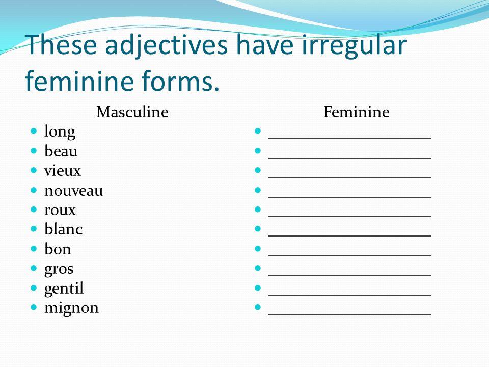 These adjectives have irregular feminine forms. Masculine long beau vieux nouveau roux blanc bon gros gentil mignon Feminine ____________________
