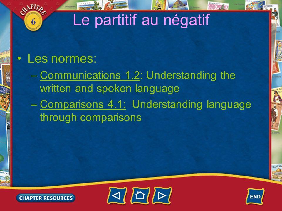 6 Le partitif au négatif Les normes: –Communications 1.2: Understanding the written and spoken language –Comparisons 4.1: Understanding language throu