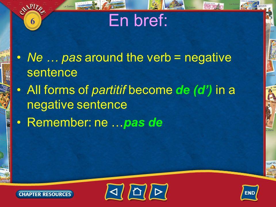 6 En bref: Ne … pas around the verb = negative sentence All forms of partitif become de (d) in a negative sentence Remember: ne …pas de