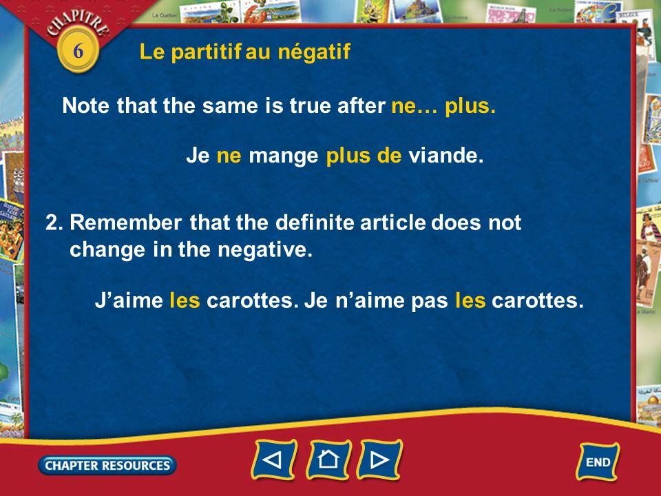 6 Le partitif au négatif Note that the same is true after ne… plus. Je ne mange plus de viande. 2. Remember that the definite article does not change