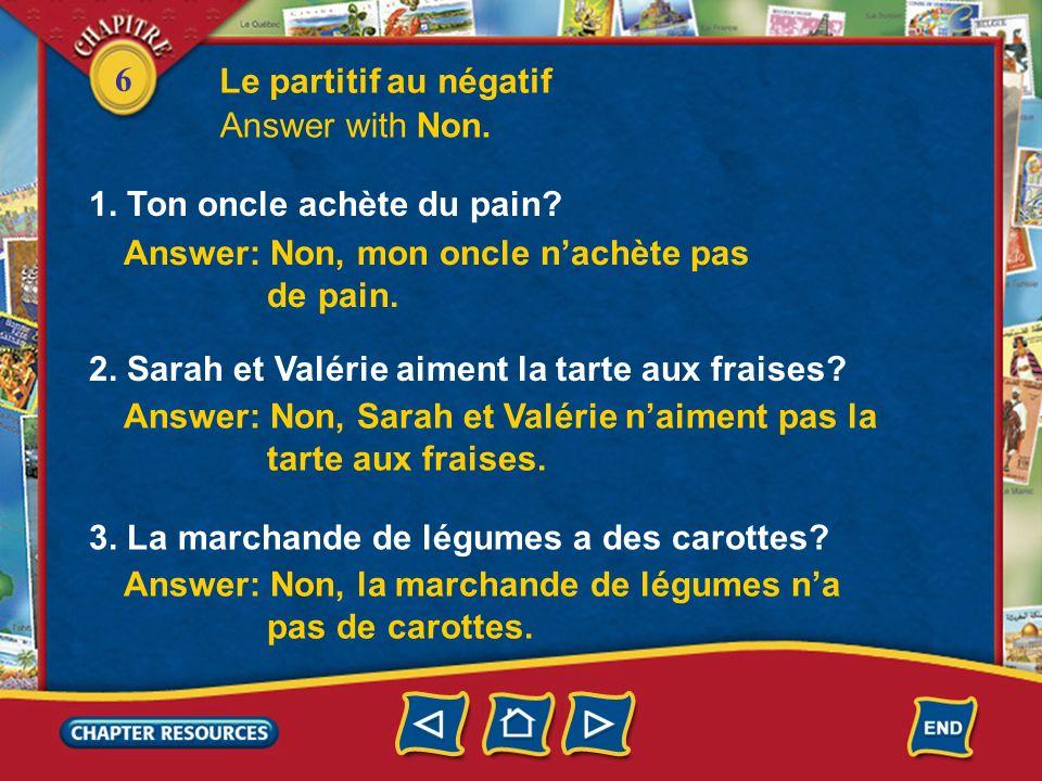 6 Le partitif au négatif 1. Ton oncle achète du pain? Answer with Non. 2. Sarah et Valérie aiment la tarte aux fraises? 3. La marchande de légumes a d