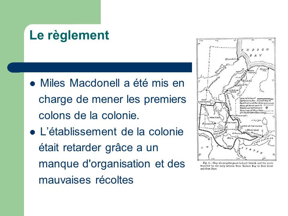Le règlement Miles Macdonell a été mis en charge de mener les premiers colons de la colonie. Létablissement de la colonie était retarder grâce a un ma