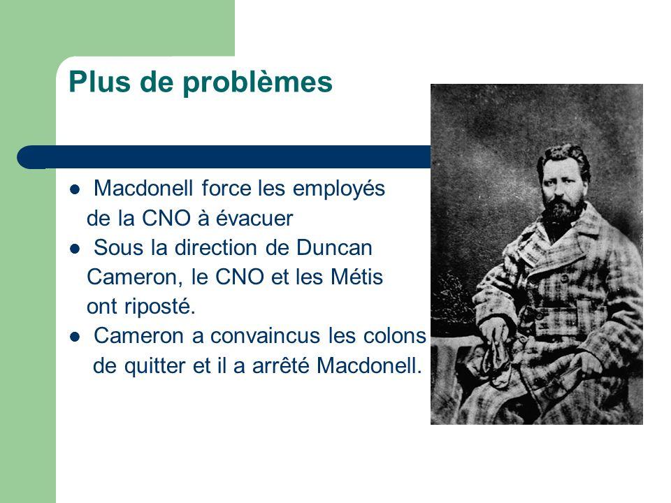 Plus de problèmes Macdonell force les employés de la CNO à évacuer Sous la direction de Duncan Cameron, le CNO et les Métis ont riposté. Cameron a con