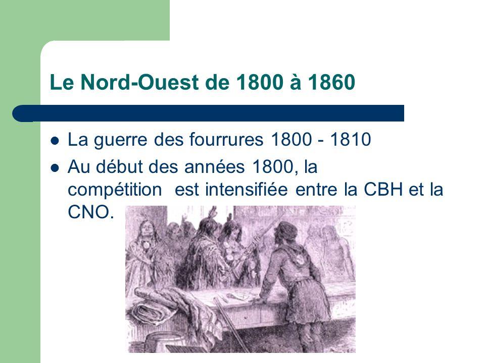 Le Nord-Ouest de 1800 à 1860 La guerre des fourrures 1800 - 1810 Au début des années 1800, la compétition est intensifiée entre la CBH et la CNO.