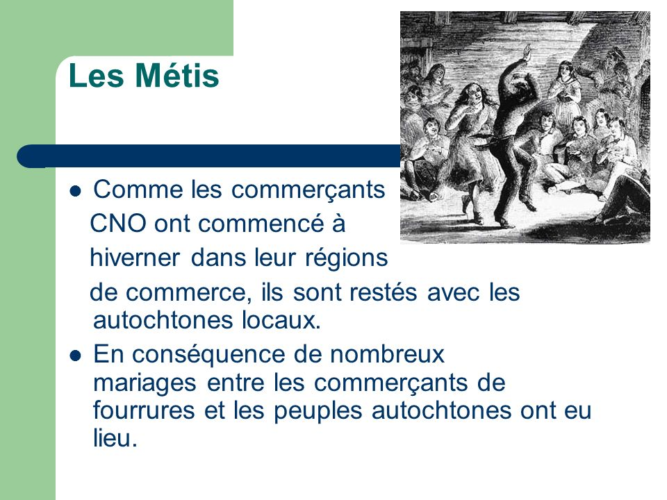 Les Métis Comme les commerçants CNO ont commencé à hiverner dans leur régions de commerce, ils sont restés avec les autochtones locaux. En conséquence