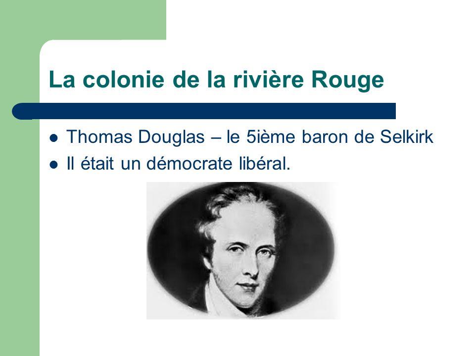 La colonie de la rivière Rouge Thomas Douglas – le 5ième baron de Selkirk Il était un démocrate libéral.