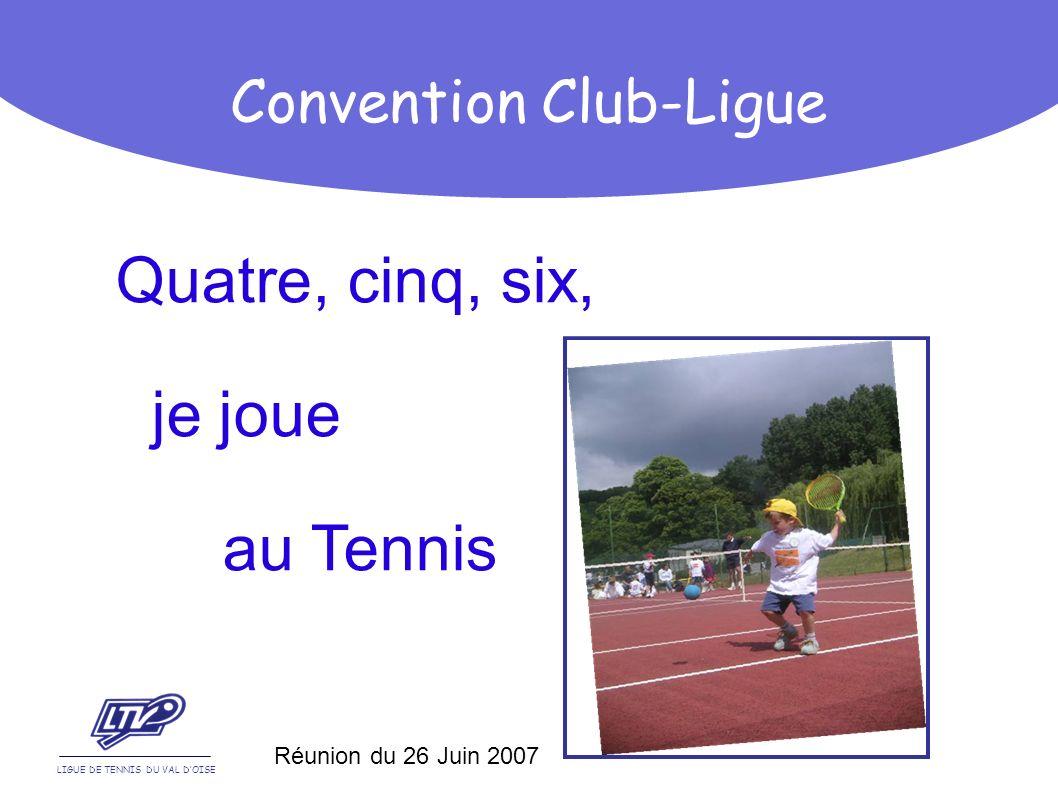 Quatre, cinq, six, je joue au Tennis LIGUE DE TENNIS DU VAL DOISE Convention Club-Ligue Réunion du 26 Juin 2007
