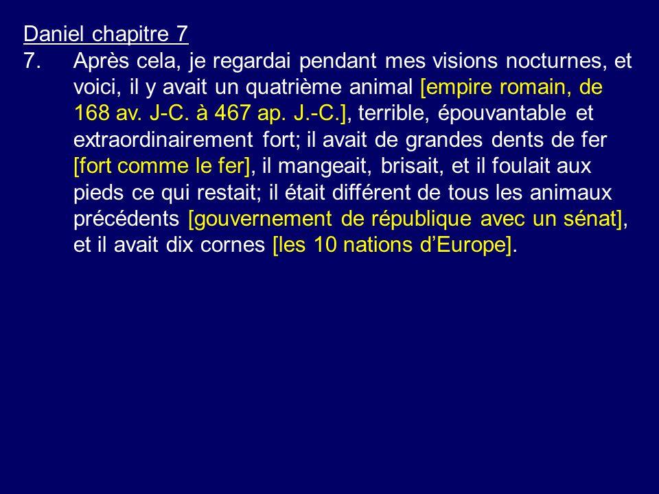 Daniel chapitre 7 7.Après cela, je regardai pendant mes visions nocturnes, et voici, il y avait un quatrième animal [empire romain, de 168 av. J-C. à