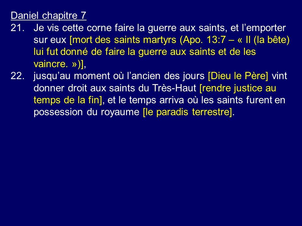 Daniel chapitre 7 21.Je vis cette corne faire la guerre aux saints, et lemporter sur eux [mort des saints martyrs (Apo.