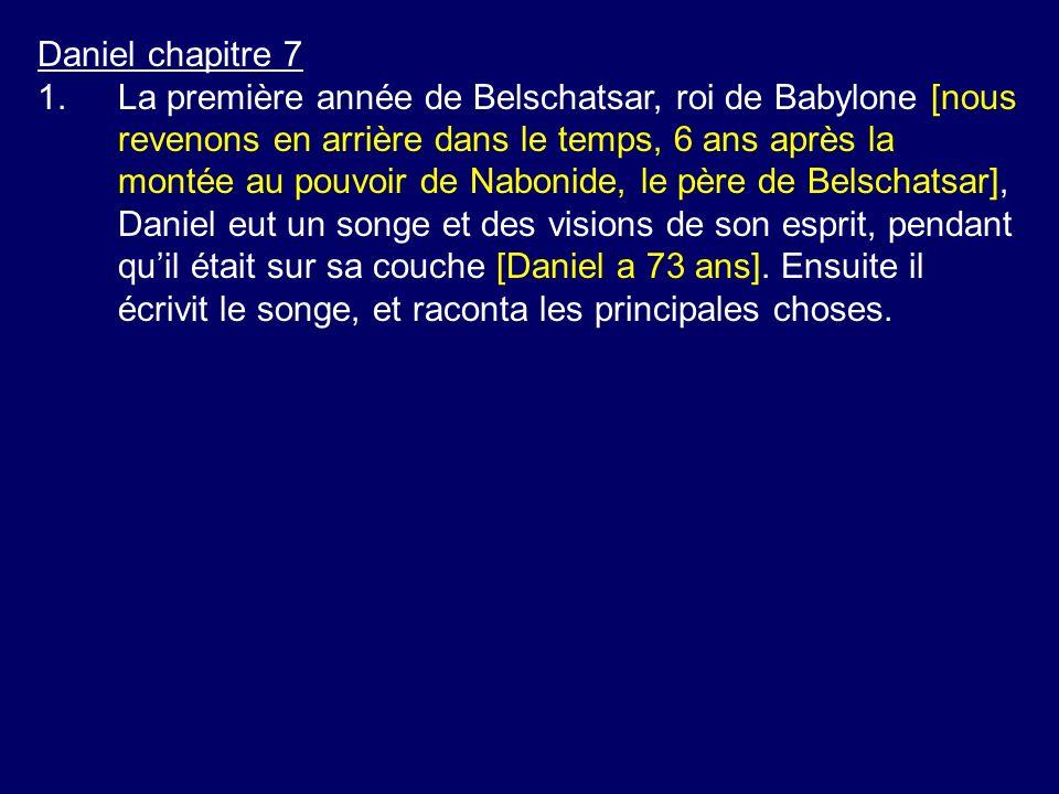 Daniel chapitre 7 1.La première année de Belschatsar, roi de Babylone [nous revenons en arrière dans le temps, 6 ans après la montée au pouvoir de Nabonide, le père de Belschatsar], Daniel eut un songe et des visions de son esprit, pendant quil était sur sa couche [Daniel a 73 ans].
