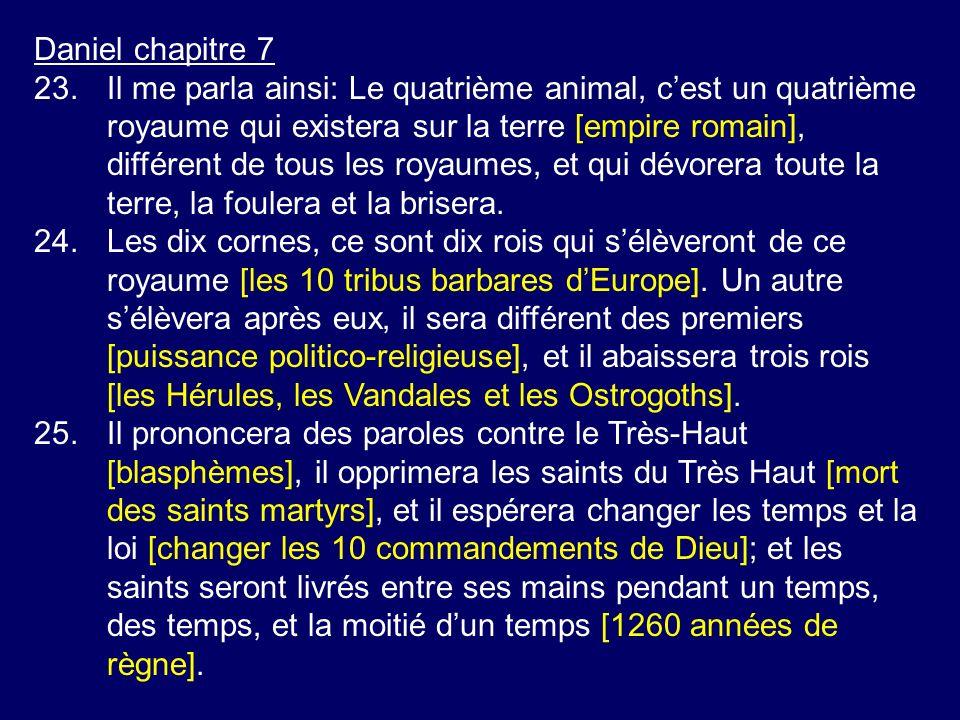 Daniel chapitre 7 23.Il me parla ainsi: Le quatrième animal, cest un quatrième royaume qui existera sur la terre [empire romain], différent de tous les royaumes, et qui dévorera toute la terre, la foulera et la brisera.