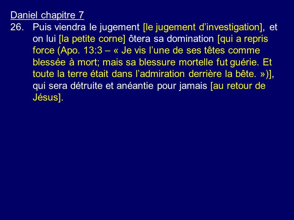 Daniel chapitre 7 26.Puis viendra le jugement [le jugement dinvestigation], et on lui [la petite corne] ôtera sa domination [qui a repris force (Apo.