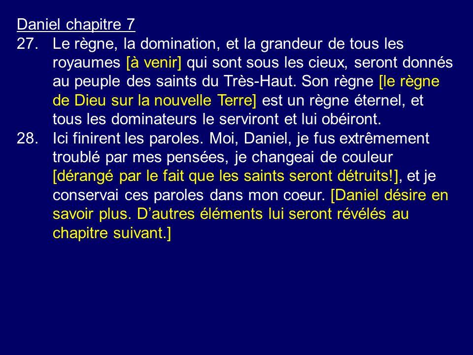 Daniel chapitre 7 27.Le règne, la domination, et la grandeur de tous les royaumes [à venir] qui sont sous les cieux, seront donnés au peuple des saint