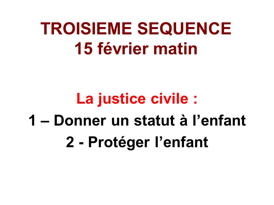 TROISIEME SEQUENCE 15 février matin La justice civile : 1 – Donner un statut à lenfant 2 - Protéger lenfant
