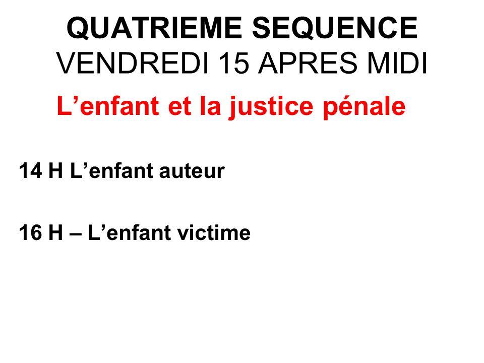 QUATRIEME SEQUENCE VENDREDI 15 APRES MIDI Lenfant et la justice pénale 14 H Lenfant auteur 16 H – Lenfant victime