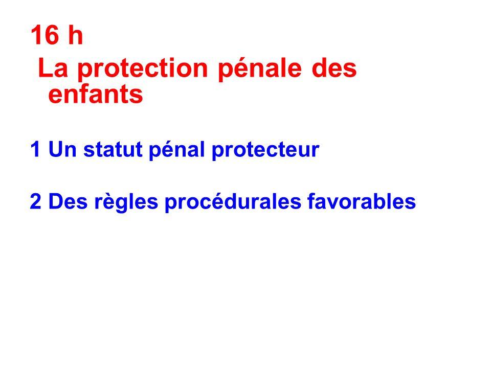 16 h La protection pénale des enfants 1 Un statut pénal protecteur 2Des règles procédurales favorables