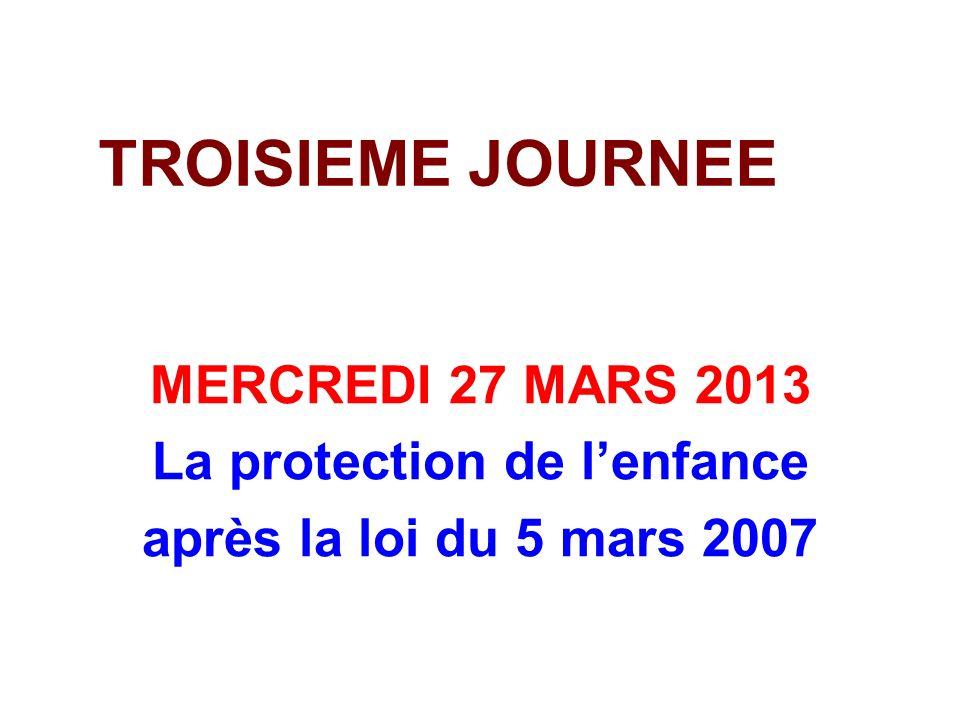 TROISIEME JOURNEE MERCREDI 27 MARS 2013 La protection de lenfance après la loi du 5 mars 2007