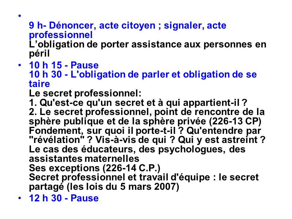9 h- Dénoncer, acte citoyen ; signaler, acte professionnel Lobligation de porter assistance aux personnes en péril 10 h 15 - Pause 10 h 30 - L'obligat