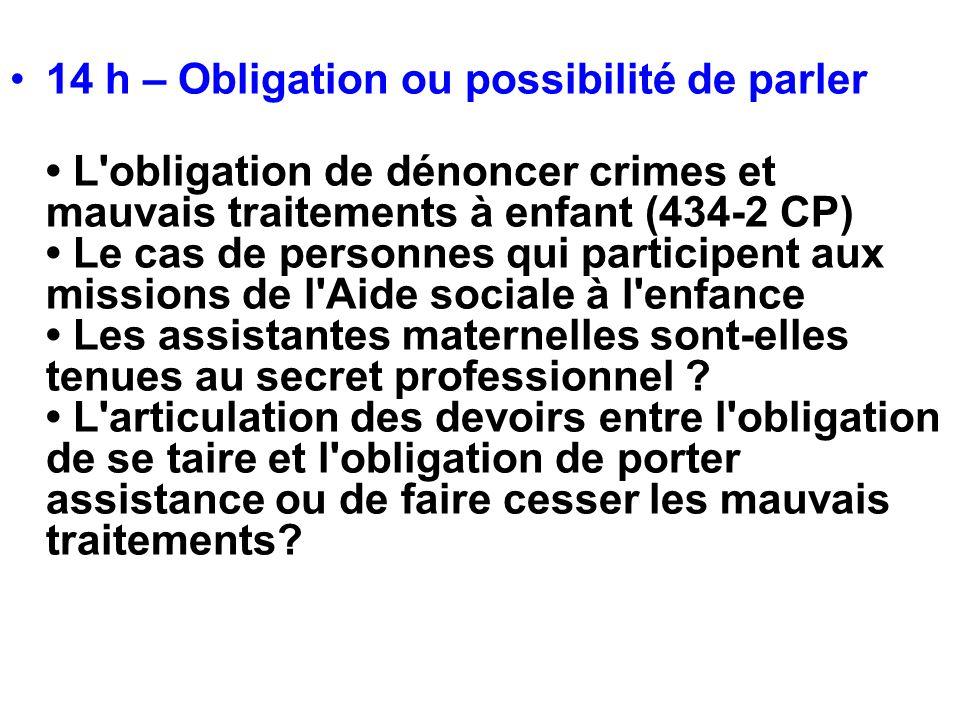 14 h – Obligation ou possibilité de parler L'obligation de dénoncer crimes et mauvais traitements à enfant (434-2 CP) Le cas de personnes qui particip