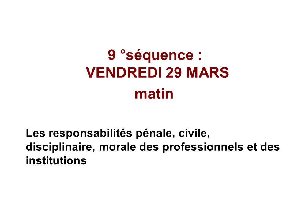 9 °séquence : VENDREDI 29 MARS matin Les responsabilités pénale, civile, disciplinaire, morale des professionnels et des institutions