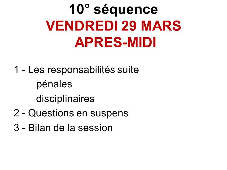 10° séquence VENDREDI 29 MARS APRES-MIDI 1 - Les responsabilités suite pénales disciplinaires 2 - Questions en suspens 3 - Bilan de la session