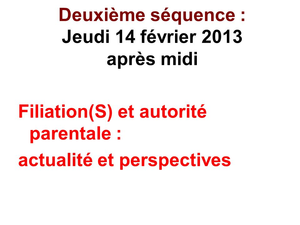 Deuxième séquence : Jeudi 14 février 2013 après midi Filiation(S) et autorité parentale : actualité et perspectives