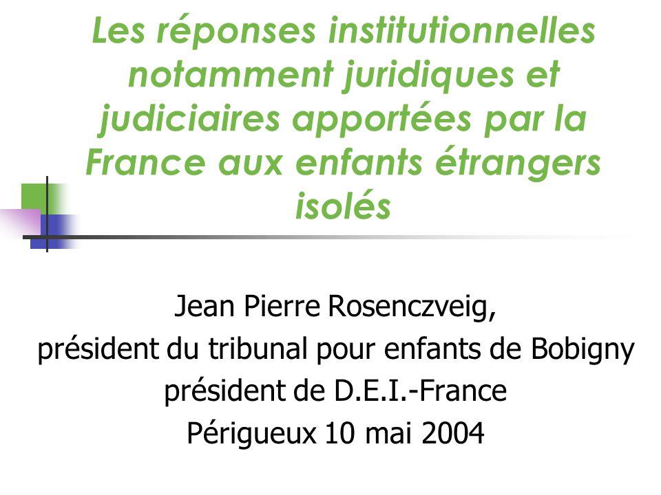 Les réponses institutionnelles notamment juridiques et judiciaires apportées par la France aux enfants étrangers isolés Jean Pierre Rosenczveig, président du tribunal pour enfants de Bobigny président de D.E.I.-France Périgueux 10 mai 2004