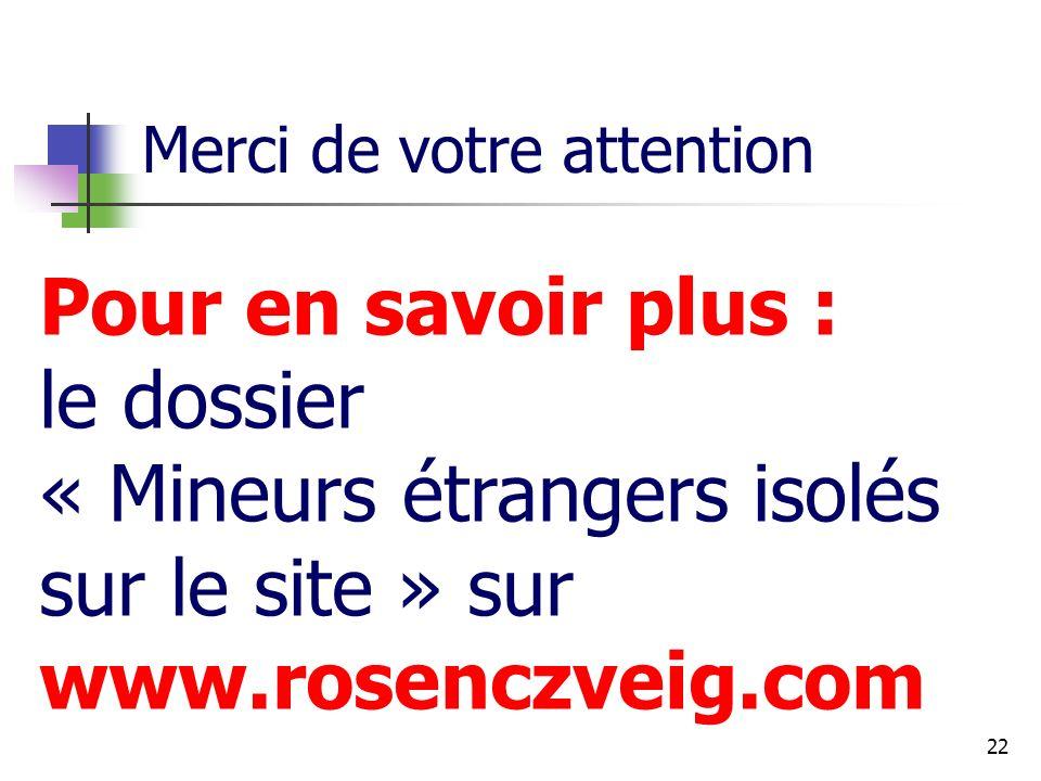 22 Merci de votre attention Pour en savoir plus : le dossier « Mineurs étrangers isolés sur le site » sur www.rosenczveig.com
