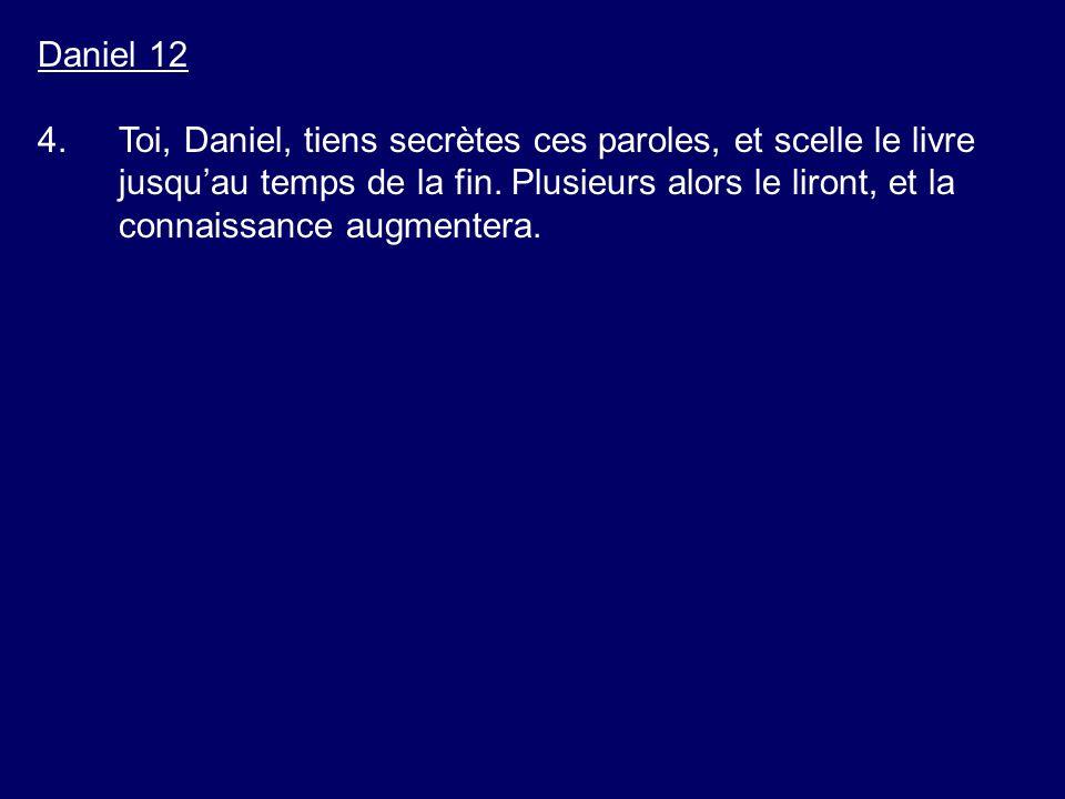 Daniel 12 4.Toi, Daniel, tiens secrètes ces paroles, et scelle le livre jusquau temps de la fin. Plusieurs alors le liront, et la connaissance augment