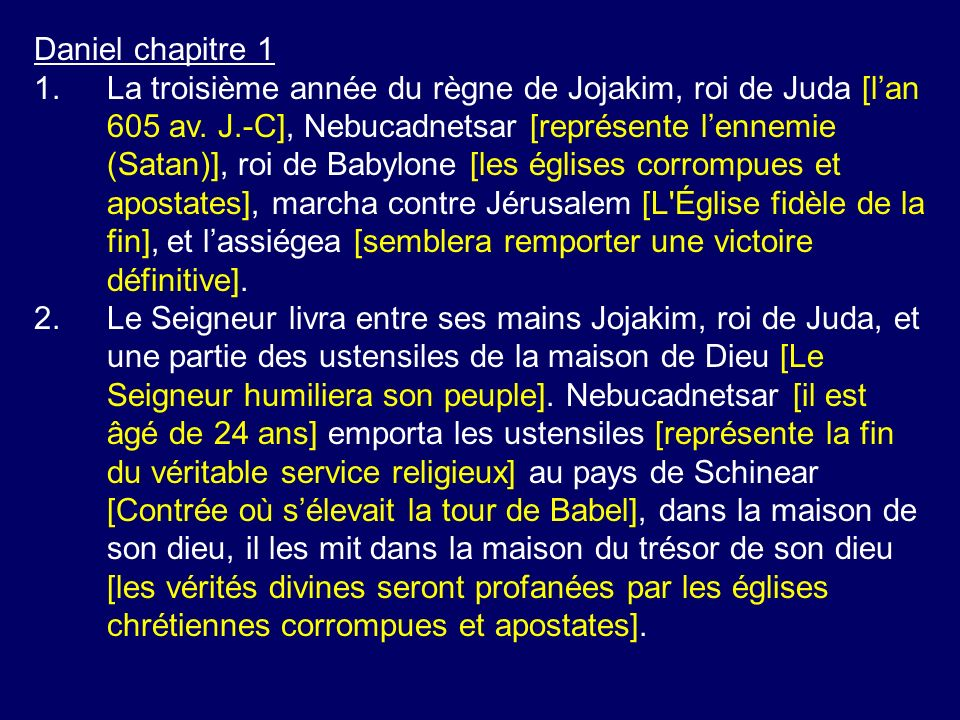 Daniel chapitre 1 1.La troisième année du règne de Jojakim, roi de Juda [lan 605 av. J.-C], Nebucadnetsar [représente lennemie (Satan)], roi de Babylo