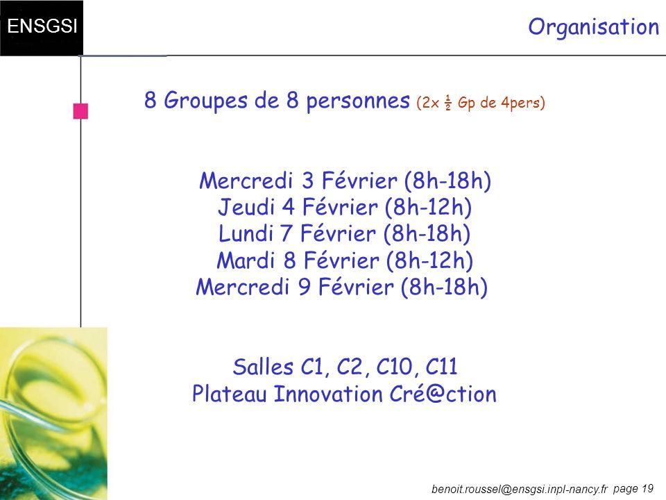 page 19 ENSGSI benoit.roussel@ensgsi.inpl-nancy.fr Organisation 8 Groupes de 8 personnes (2x ½ Gp de 4pers) Mercredi 3 Février (8h-18h) Jeudi 4 Févrie