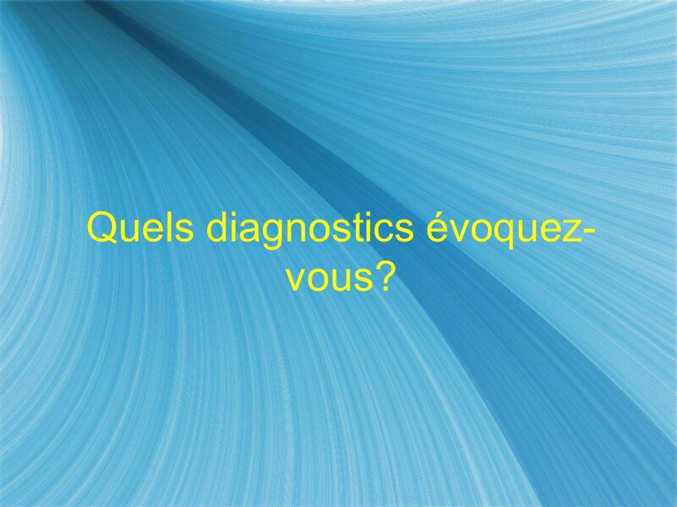 Quels diagnostics évoquez- vous?